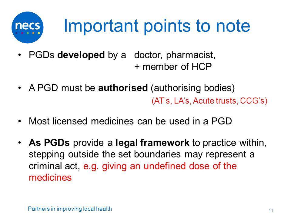 Partners in improving local health Important points to note PGDs developed by a doctor, pharmacist, + member of HCP A PGD must be authorised (authoris