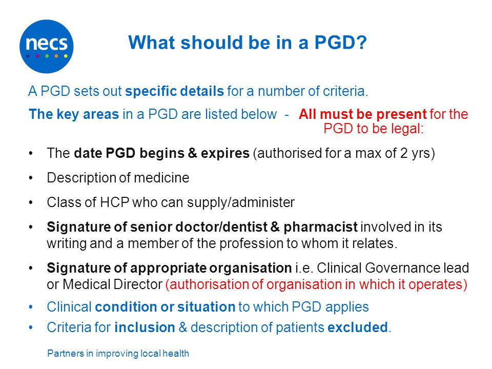 Partners in improving local health What should be in a PGD? A PGD sets out specific details for a number of criteria. The key areas in a PGD are liste