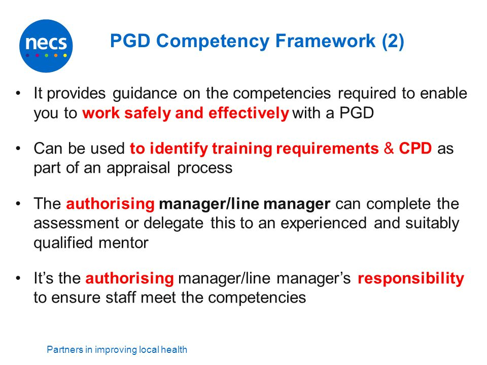 Partners in improving local health PGD Competency Framework (2) It provides guidance on the competencies required to enable you to work safely and eff