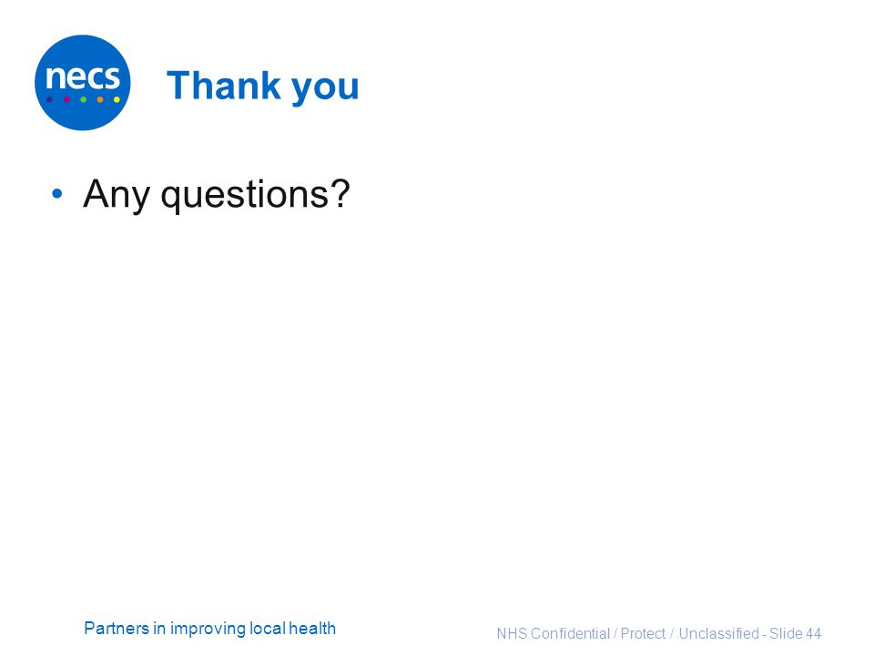 Partners in improving local health Thank you Any questions? NHS Confidential / Protect / Unclassified - Slide 44
