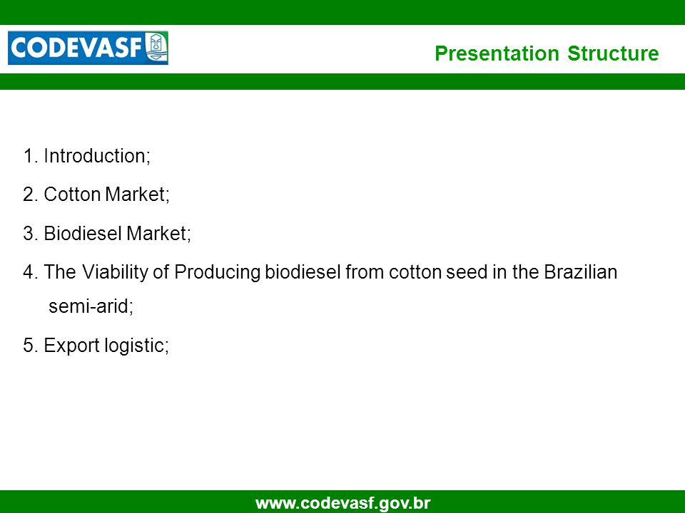 3 www.codevasf.gov.br Presentation Structure 1. Introduction; 2. Cotton Market; 3. Biodiesel Market; 4. The Viability of Producing biodiesel from cott