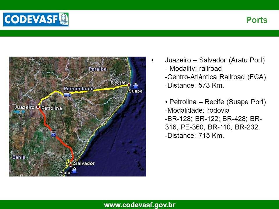 30 www.codevasf.gov.br Ports Juazeiro – Salvador (Aratu Port) - Modality: railroad -Centro-Atlântica Railroad (FCA). -Distance: 573 Km. Petrolina – Re