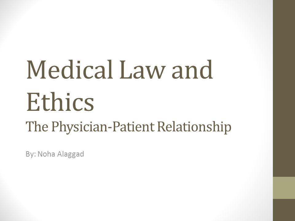 Medical Law and Ethics The Physician-Patient Relationship By: Noha Alaggad