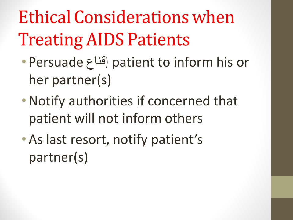 Ethical Considerations when Treating AIDS Patients Persuade إقناع patient to inform his or her partner(s) Notify authorities if concerned that patient will not inform others As last resort, notify patient's partner(s)