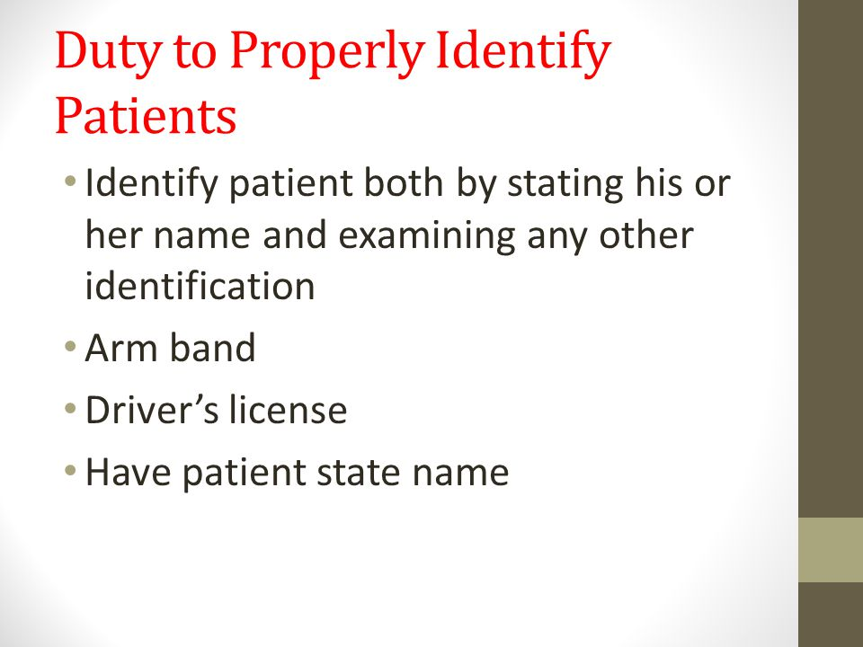 Duty to Properly Identify Patients Identify patient both by stating his or her name and examining any other identification Arm band Driver's license Have patient state name