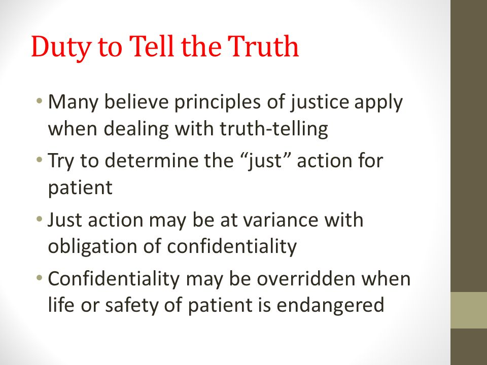 Duty to Tell the Truth Many believe principles of justice apply when dealing with truth-telling Try to determine the just action for patient Just action may be at variance with obligation of confidentiality Confidentiality may be overridden when life or safety of patient is endangered