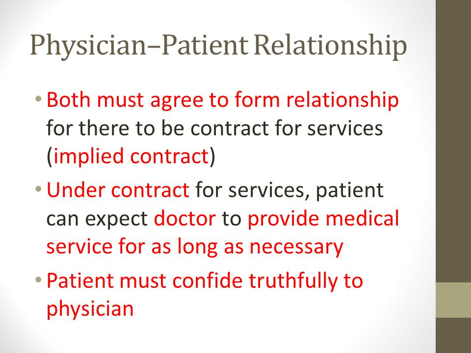 Physician–Patient Relationship Both must agree to form relationship for there to be contract for services (implied contract) Under contract for services, patient can expect doctor to provide medical service for as long as necessary Patient must confide truthfully to physician