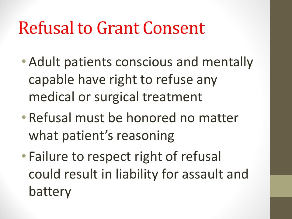 Refusal to Grant Consent Adult patients conscious and mentally capable have right to refuse any medical or surgical treatment Refusal must be honored no matter what patient's reasoning Failure to respect right of refusal could result in liability for assault and battery