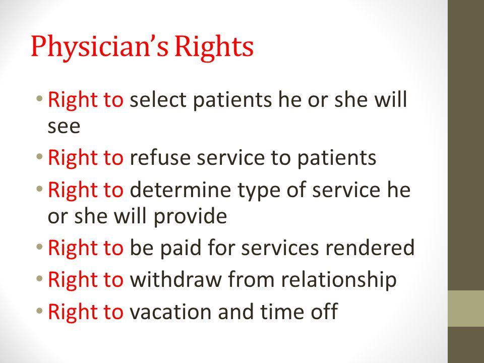 Physician's Rights Right to select patients he or she will see Right to refuse service to patients Right to determine type of service he or she will provide Right to be paid for services rendered Right to withdraw from relationship Right to vacation and time off