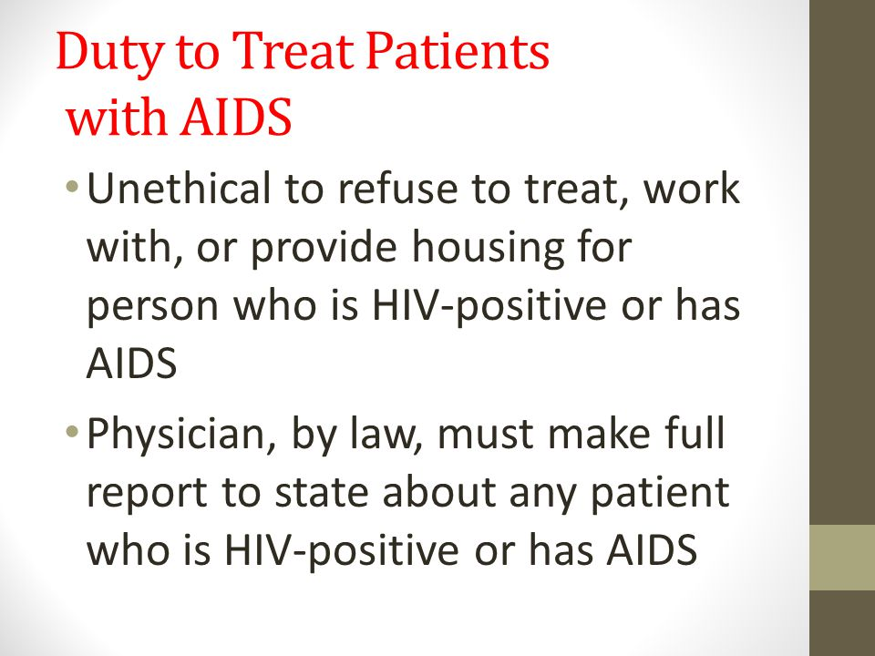 Duty to Treat Patients with AIDS Unethical to refuse to treat, work with, or provide housing for person who is HIV-positive or has AIDS Physician, by law, must make full report to state about any patient who is HIV-positive or has AIDS