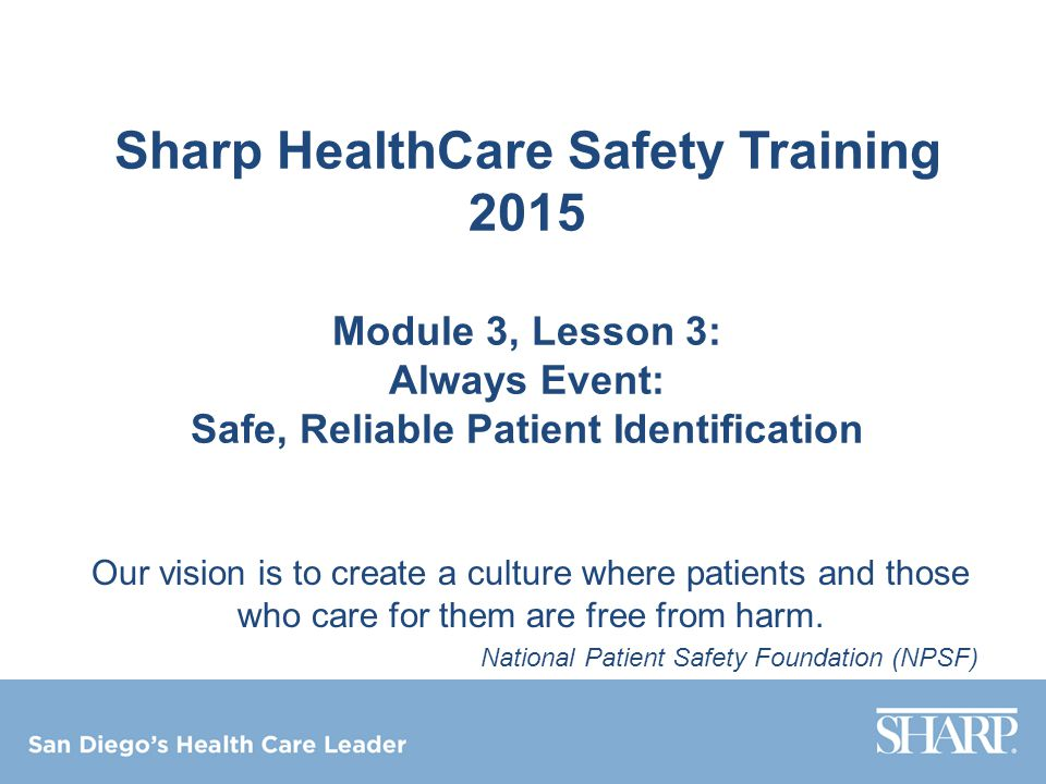 Sharp HealthCare Safety Training 2015 Module 3, Lesson 3: Always Event: Safe, Reliable Patient Identification Our vision is to create a culture where