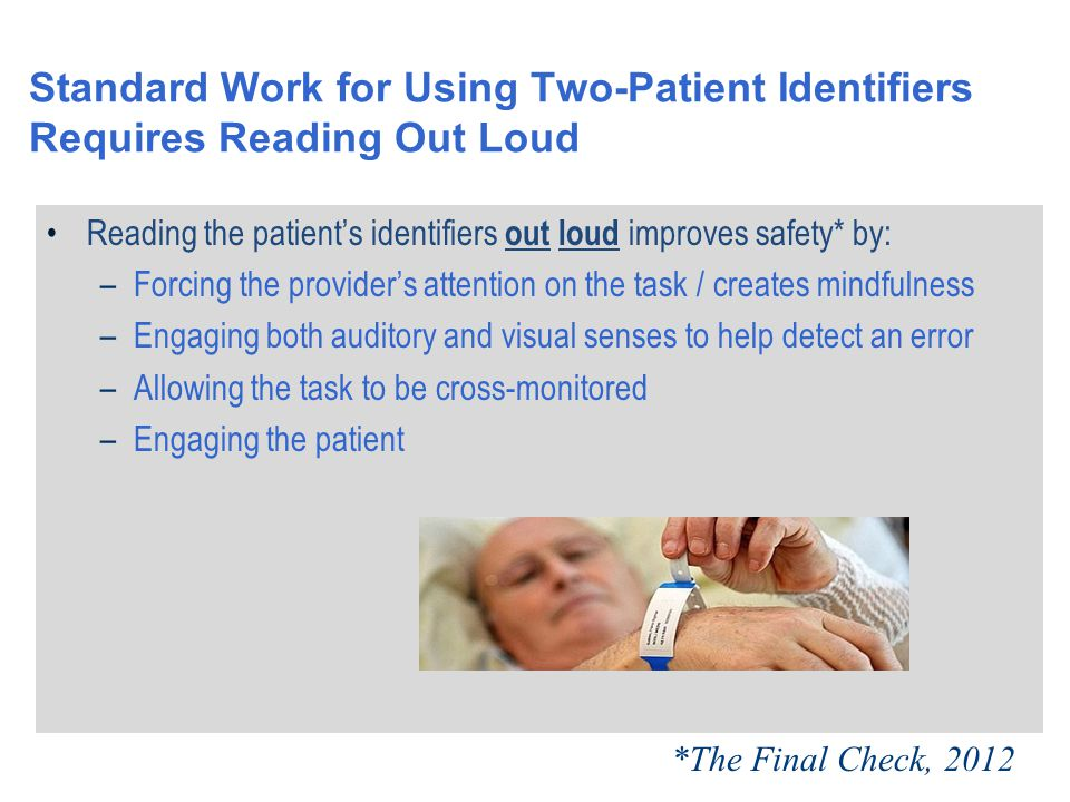 Standard Work for Using Two-Patient Identifiers Requires Reading Out Loud Reading the patient's identifiers out loud improves safety* by: –Forcing the provider's attention on the task / creates mindfulness –Engaging both auditory and visual senses to help detect an error –Allowing the task to be cross-monitored –Engaging the patient *The Final Check, 2012