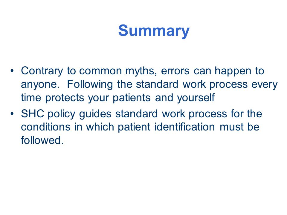 Summary Contrary to common myths, errors can happen to anyone. Following the standard work process every time protects your patients and yourself SHC