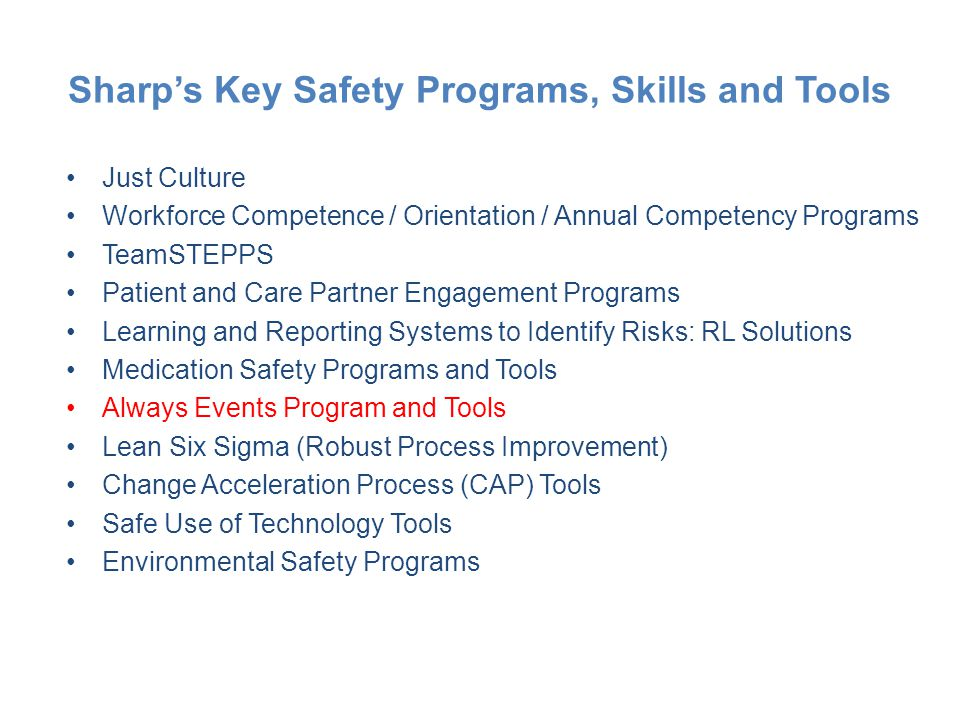 Sharp's Key Safety Programs, Skills and Tools Just Culture Workforce Competence / Orientation / Annual Competency Programs TeamSTEPPS Patient and Care Partner Engagement Programs Learning and Reporting Systems to Identify Risks: RL Solutions Medication Safety Programs and Tools Always Events Program and Tools Lean Six Sigma (Robust Process Improvement) Change Acceleration Process (CAP) Tools Safe Use of Technology Tools Environmental Safety Programs