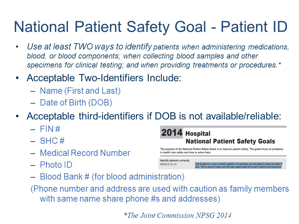National Patient Safety Goal - Patient ID Use at least TWO ways to identify patients when administering medications, blood, or blood components; when collecting blood samples and other specimens for clinical testing; and when providing treatments or procedures.* Acceptable Two-Identifiers Include: –Name (First and Last) –Date of Birth (DOB) Acceptable third-identifiers if DOB is not available/reliable: –FIN # –SHC # –Medical Record Number –Photo ID –Blood Bank # (for blood administration) (Phone number and address are used with caution as family members with same name share phone #s and addresses) *The Joint Commission NPSG 2014