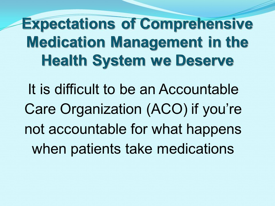 It is difficult to be an Accountable Care Organization (ACO) if you're not accountable for what happens when patients take medications