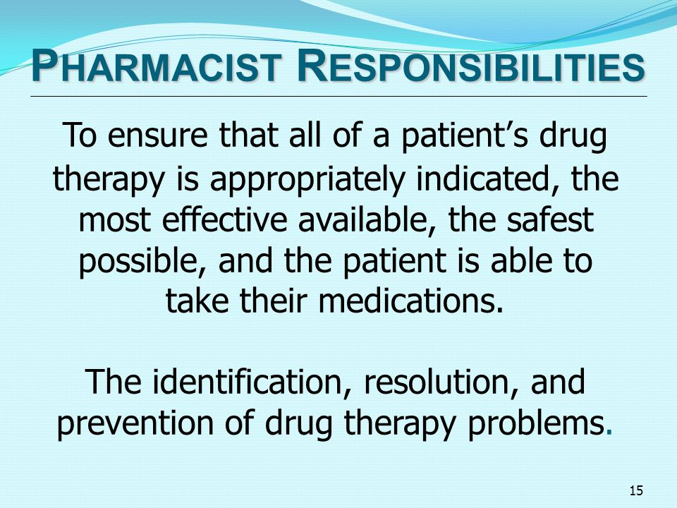 15 P HARMACIST R ESPONSIBILITIES To ensure that all of a patient's drug therapy is appropriately indicated, the most effective available, the safest possible, and the patient is able to take their medications.