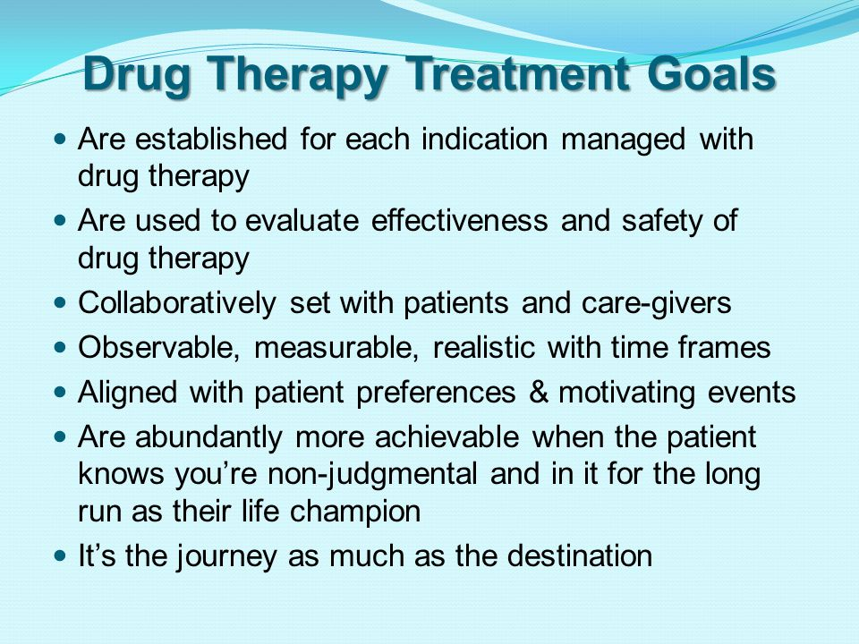 Drug Therapy Treatment Goals Are established for each indication managed with drug therapy Are used to evaluate effectiveness and safety of drug therapy Collaboratively set with patients and care-givers Observable, measurable, realistic with time frames Aligned with patient preferences & motivating events Are abundantly more achievable when the patient knows you're non-judgmental and in it for the long run as their life champion It's the journey as much as the destination