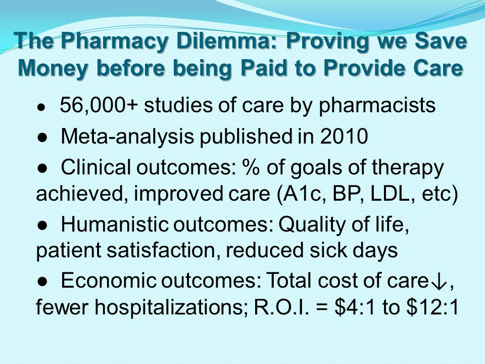 The Pharmacy Dilemma: Proving we Save Money before being Paid to Provide Care ● 56,000+ studies of care by pharmacists ● Meta-analysis published in 2010 ● Clinical outcomes: % of goals of therapy achieved, improved care (A1c, BP, LDL, etc) ● Humanistic outcomes: Quality of life, patient satisfaction, reduced sick days ● Economic outcomes: Total cost of care ↓, fewer hospitalizations; R.O.I.