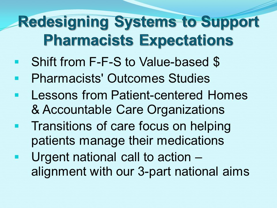  Shift from F-F-S to Value-based $  Pharmacists Outcomes Studies  Lessons from Patient-centered Homes & Accountable Care Organizations  Transitions of care focus on helping patients manage their medications  Urgent national call to action – alignment with our 3-part national aims
