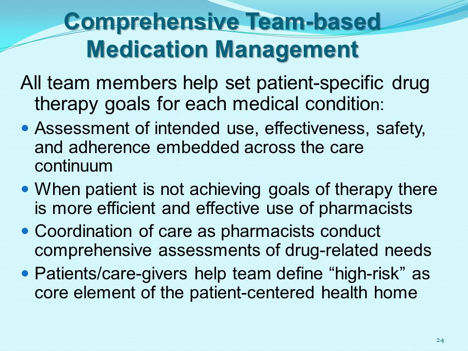 Comprehensive Team-based Medication Management All team members help set patient-specific drug therapy goals for each medical conditio n: Assessment of intended use, effectiveness, safety, and adherence embedded across the care continuum When patient is not achieving goals of therapy there is more efficient and effective use of pharmacists Coordination of care as pharmacists conduct comprehensive assessments of drug-related needs Patients/care-givers help team define high-risk as core element of the patient-centered health home 24