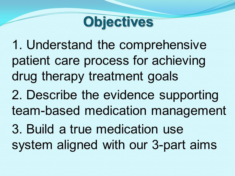 1. Understand the comprehensive patient care process for achieving drug therapy treatment goals 2.