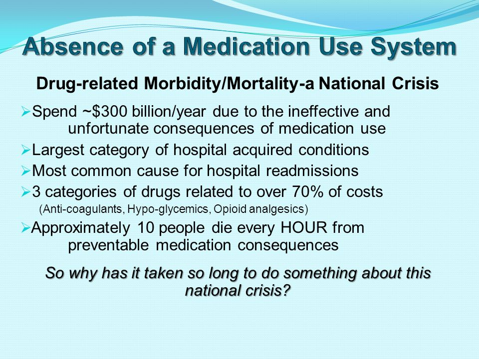 Drug-related Morbidity/Mortality-a National Crisis  Spend ~$300 billion/year due to the ineffective and unfortunate consequences of medication use  Largest category of hospital acquired conditions  Most common cause for hospital readmissions  3 categories of drugs related to over 70% of costs (Anti-coagulants, Hypo-glycemics, Opioid analgesics)  Approximately 10 people die every HOUR from preventable medication consequences So why has it taken so long to do something about this national crisis
