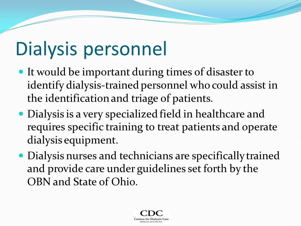 Dialysis personnel It would be important during times of disaster to identify dialysis-trained personnel who could assist in the identification and triage of patients.