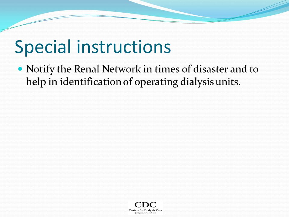 Special instructions Notify the Renal Network in times of disaster and to help in identification of operating dialysis units.