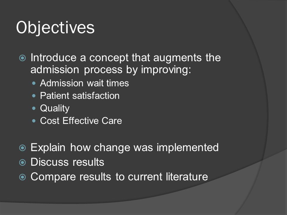 Objectives  Introduce a concept that augments the admission process by improving: Admission wait times Patient satisfaction Quality Cost Effective Care  Explain how change was implemented  Discuss results  Compare results to current literature