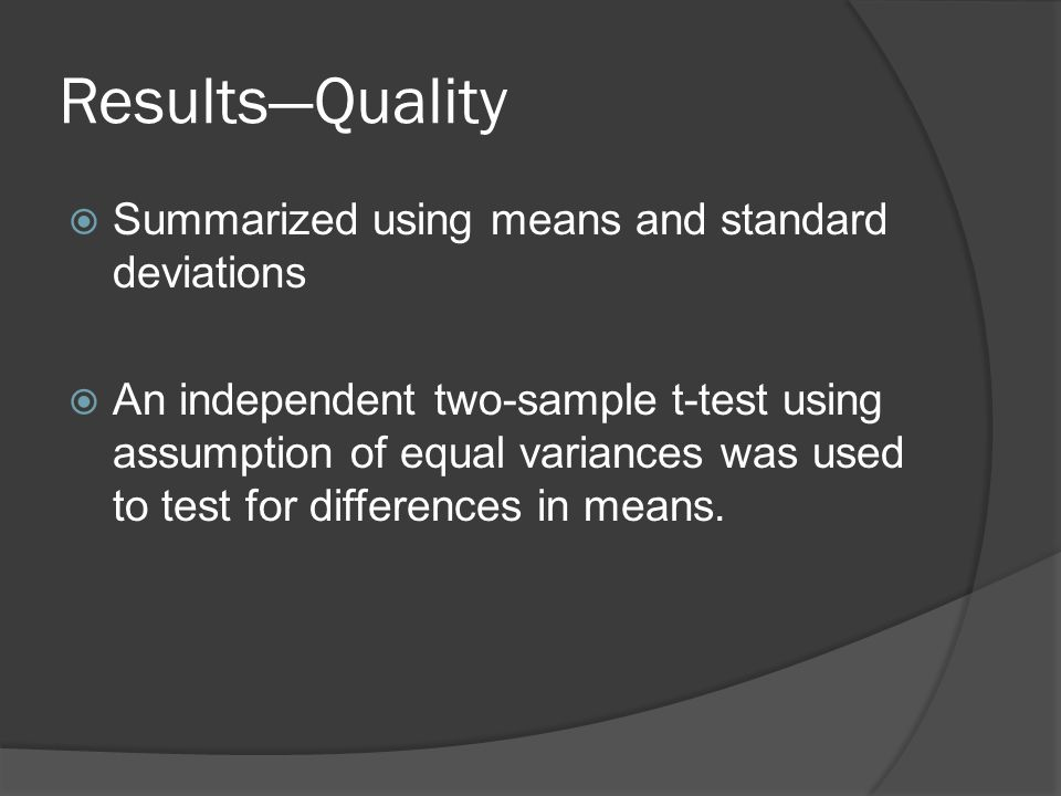 Results—Quality  Summarized using means and standard deviations  An independent two-sample t-test using assumption of equal variances was used to test for differences in means.