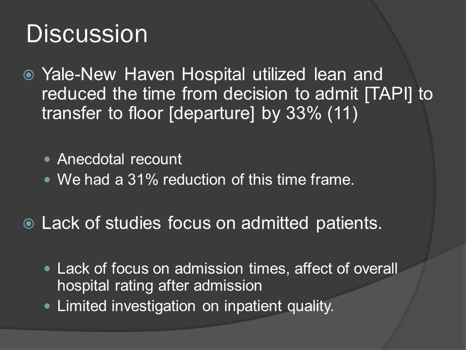 Discussion  Yale-New Haven Hospital utilized lean and reduced the time from decision to admit [TAPI] to transfer to floor [departure] by 33% (11) Anecdotal recount We had a 31% reduction of this time frame.