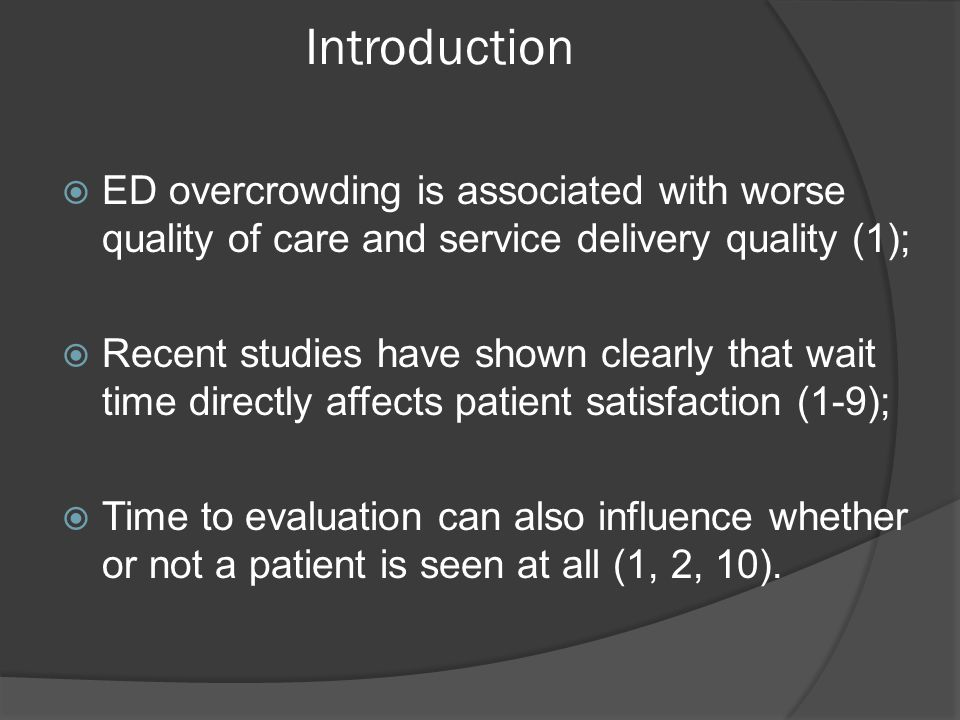 Introduction  ED overcrowding is associated with worse quality of care and service delivery quality (1);  Recent studies have shown clearly that wait time directly affects patient satisfaction (1-9);  Time to evaluation can also influence whether or not a patient is seen at all (1, 2, 10).