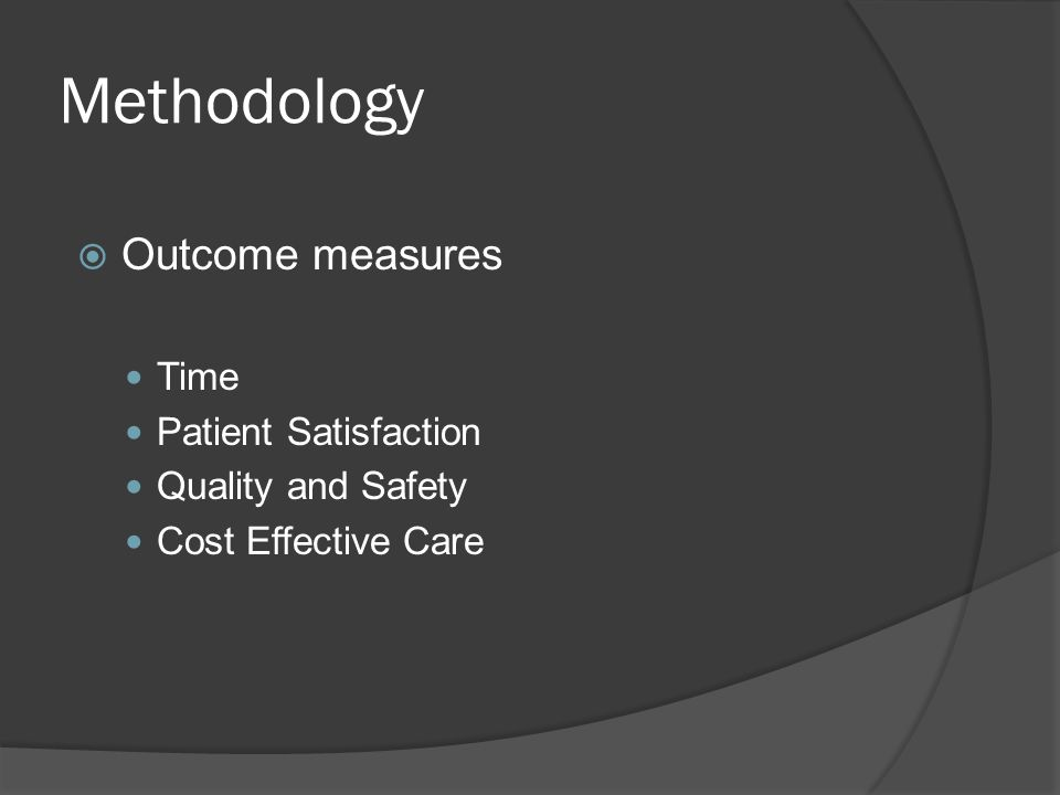Methodology  Outcome measures Time Patient Satisfaction Quality and Safety Cost Effective Care