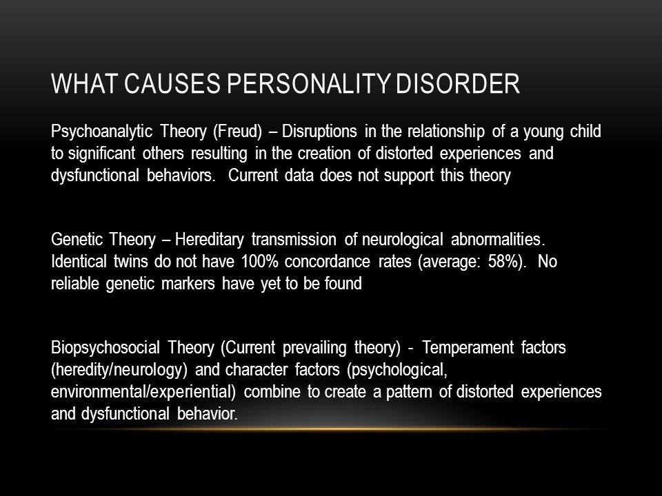 WHAT CAUSES PERSONALITY DISORDER Psychoanalytic Theory (Freud) – Disruptions in the relationship of a young child to significant others resulting in the creation of distorted experiences and dysfunctional behaviors.