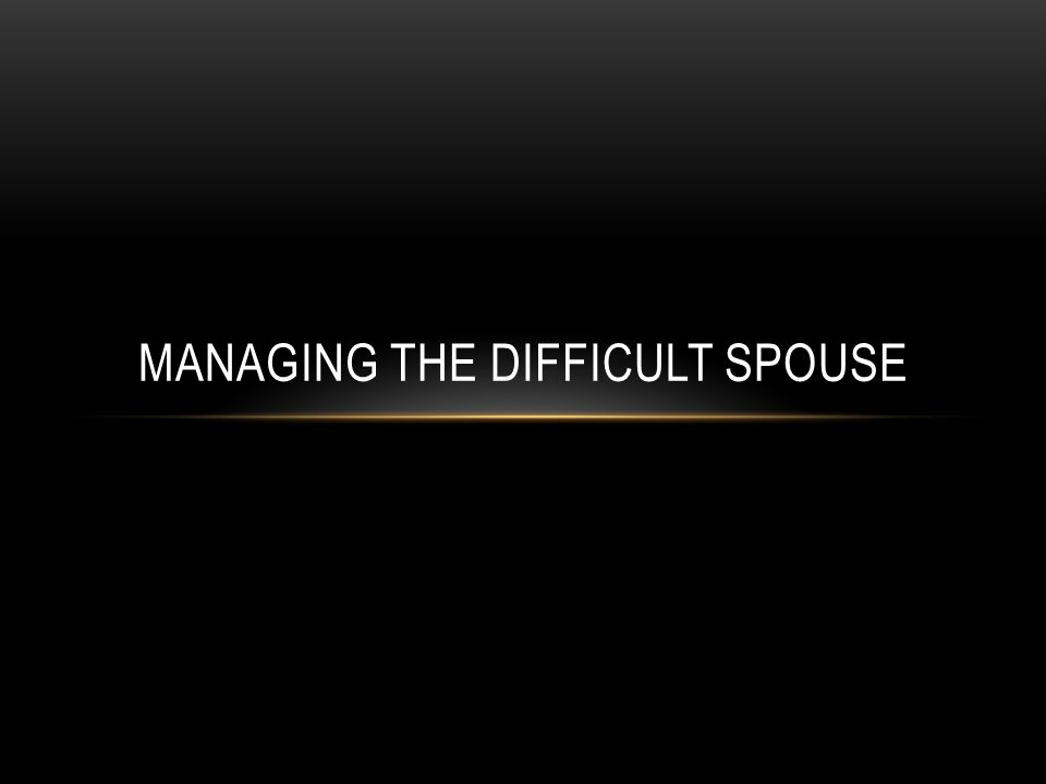 MANAGING THE DIFFICULT SPOUSE