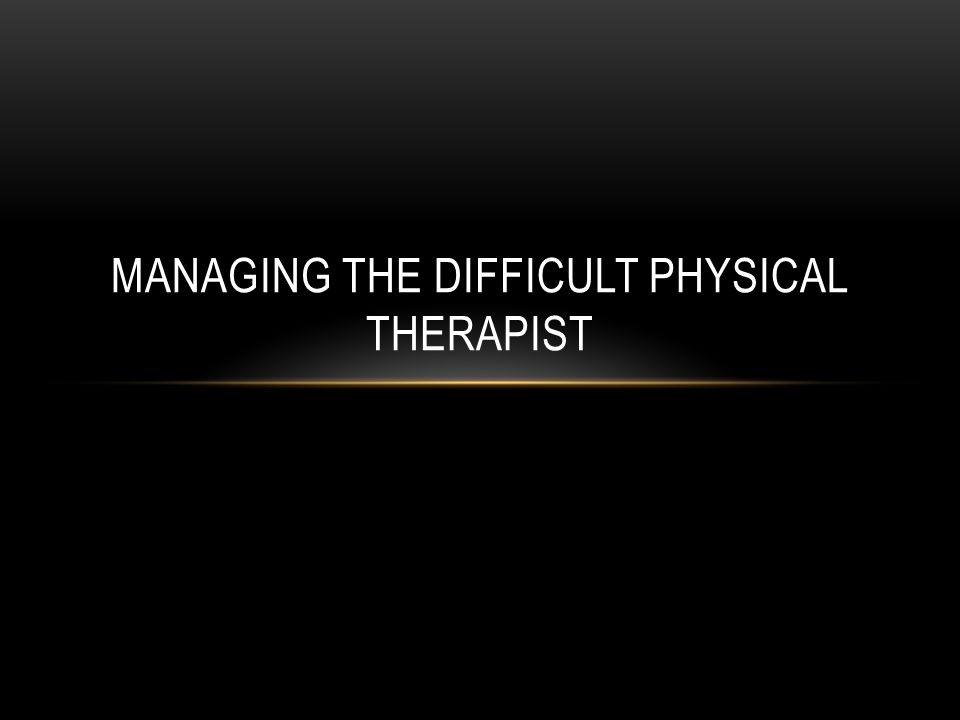 MANAGING THE DIFFICULT PHYSICAL THERAPIST