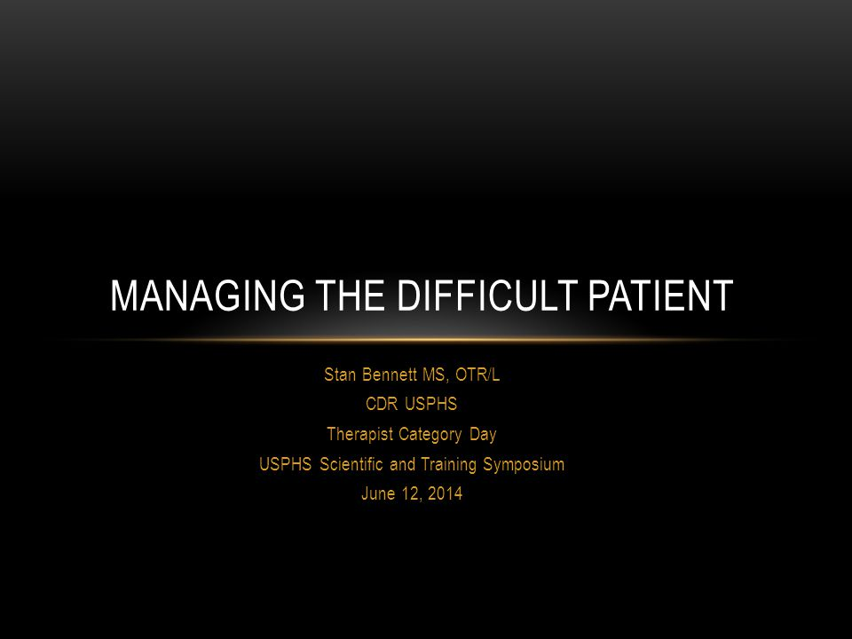 Stan Bennett MS, OTR/L CDR USPHS Therapist Category Day USPHS Scientific and Training Symposium June 12, 2014 MANAGING THE DIFFICULT PATIENT