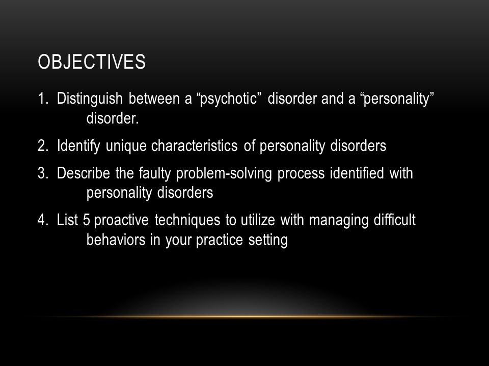 OBJECTIVES 1. Distinguish between a psychotic disorder and a personality disorder.