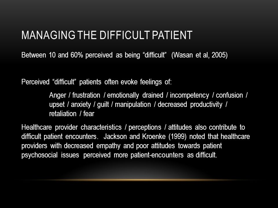 MANAGING THE DIFFICULT PATIENT Between 10 and 60% perceived as being difficult (Wasan et al, 2005) Perceived difficult patients often evoke feelings of: Anger / frustration / emotionally drained / incompetency / confusion / upset / anxiety / guilt / manipulation / decreased productivity / retaliation / fear Healthcare provider characteristics / perceptions / attitudes also contribute to difficult patient encounters.