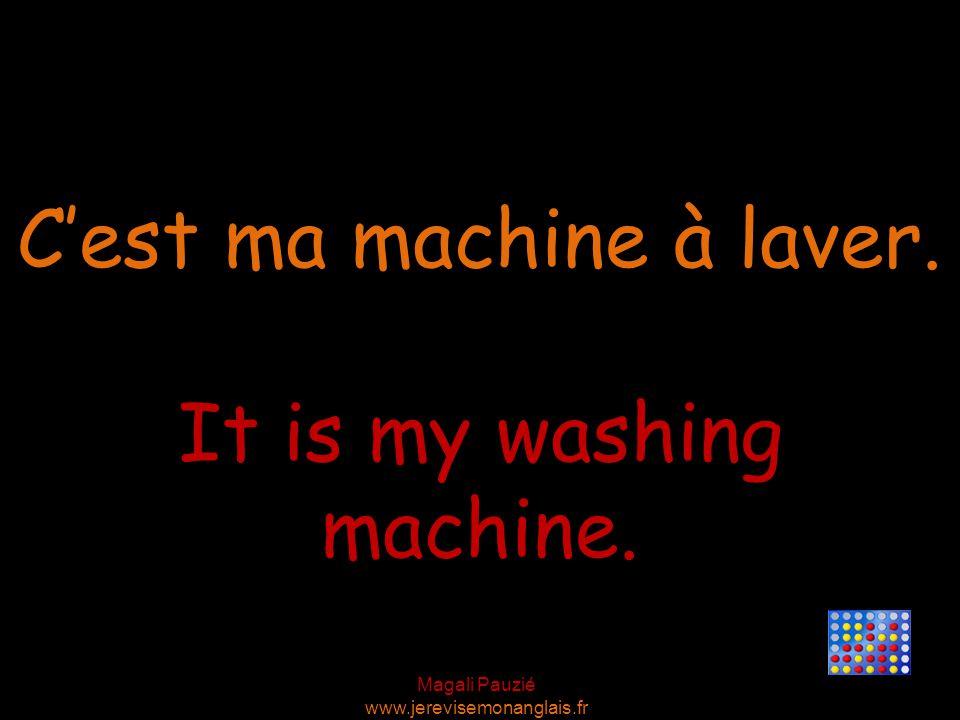 Magali Pauzié www.jerevisemonanglais.fr It is my washing machine. C'est ma machine à laver.