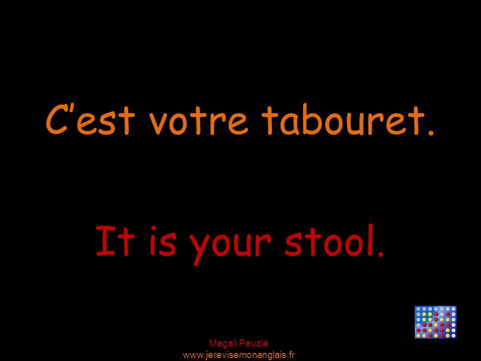 Magali Pauzié www.jerevisemonanglais.fr It is your stool. C'est votre tabouret.