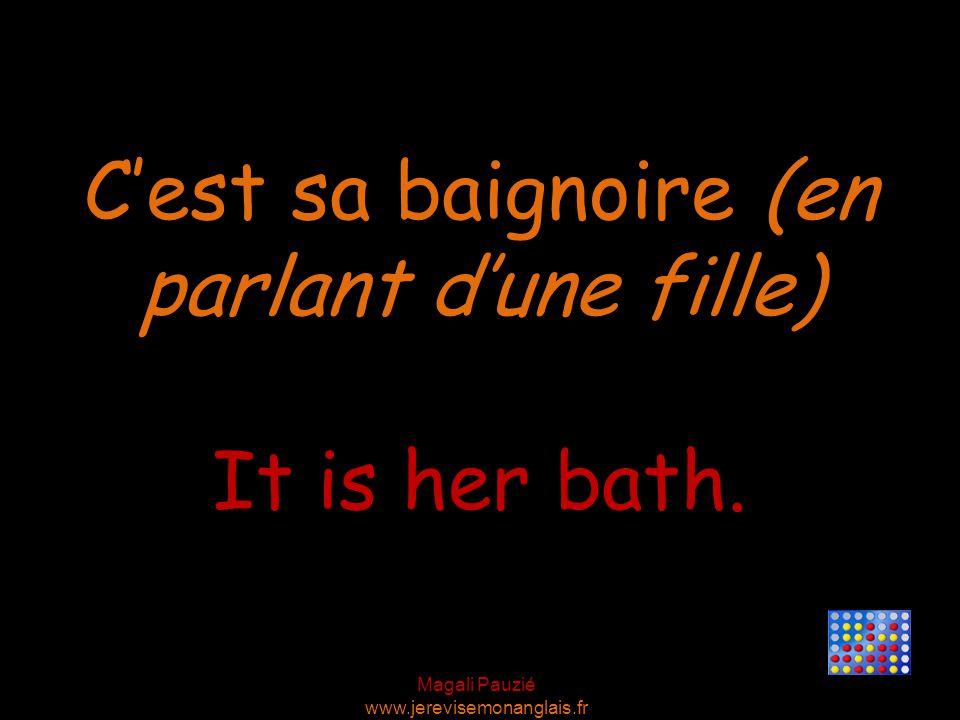 Magali Pauzié www.jerevisemonanglais.fr It is her bath. C'est sa baignoire (en parlant d'une fille)