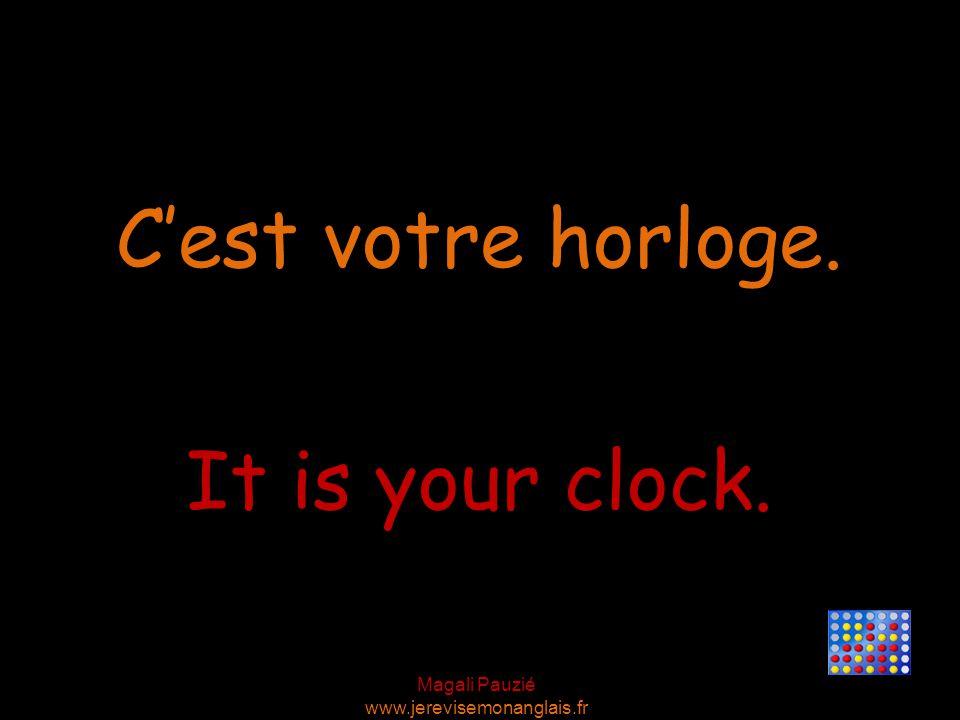 Magali Pauzié www.jerevisemonanglais.fr It is your clock. C'est votre horloge.