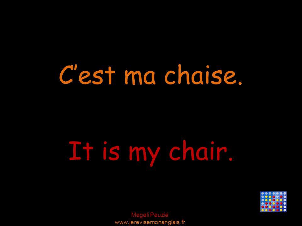 Magali Pauzié www.jerevisemonanglais.fr It is my chair. C'est ma chaise.