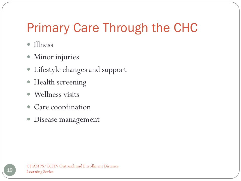 Primary Care Through the CHC CHAMPS/CCHN Outreach and Enrollment Distance Learning Series 19 Illness Minor injuries Lifestyle changes and support Heal