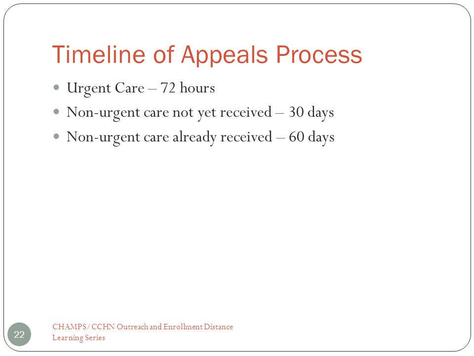 Timeline of Appeals Process CHAMPS/CCHN Outreach and Enrollment Distance Learning Series 22 Urgent Care – 72 hours Non-urgent care not yet received – 30 days Non-urgent care already received – 60 days