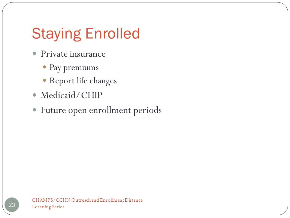 Staying Enrolled Private insurance Pay premiums Report life changes Medicaid/CHIP Future open enrollment periods 23 CHAMPS/CCHN Outreach and Enrollment Distance Learning Series