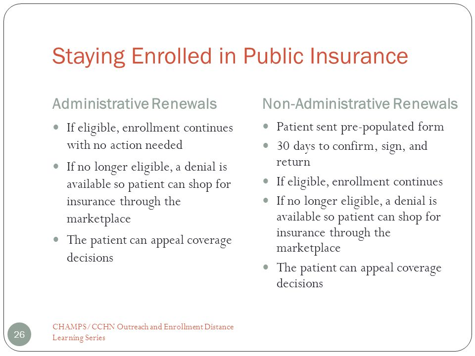 Staying Enrolled in Public Insurance Administrative RenewalsNon-Administrative Renewals CHAMPS/CCHN Outreach and Enrollment Distance Learning Series 26 If eligible, enrollment continues with no action needed If no longer eligible, a denial is available so patient can shop for insurance through the marketplace The patient can appeal coverage decisions Patient sent pre-populated form 30 days to confirm, sign, and return If eligible, enrollment continues If no longer eligible, a denial is available so patient can shop for insurance through the marketplace The patient can appeal coverage decisions