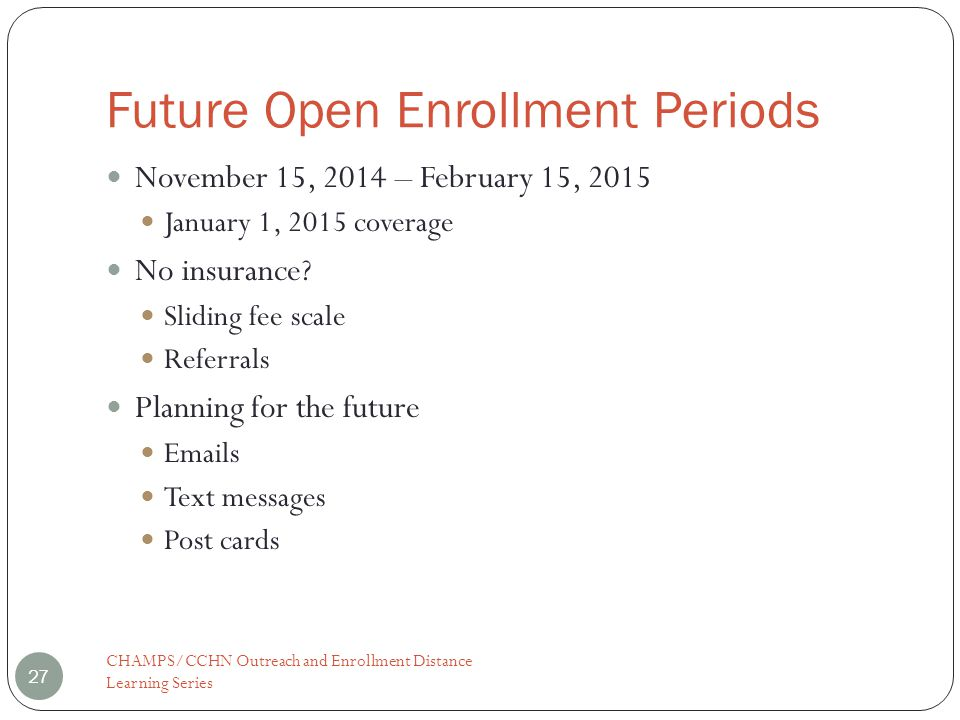 Future Open Enrollment Periods CHAMPS/CCHN Outreach and Enrollment Distance Learning Series 27 November 15, 2014 – February 15, 2015 January 1, 2015 coverage No insurance.